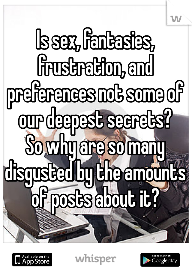 Is sex, fantasies, frustration, and preferences not some of our deepest secrets? So why are so many disgusted by the amounts of posts about it?
