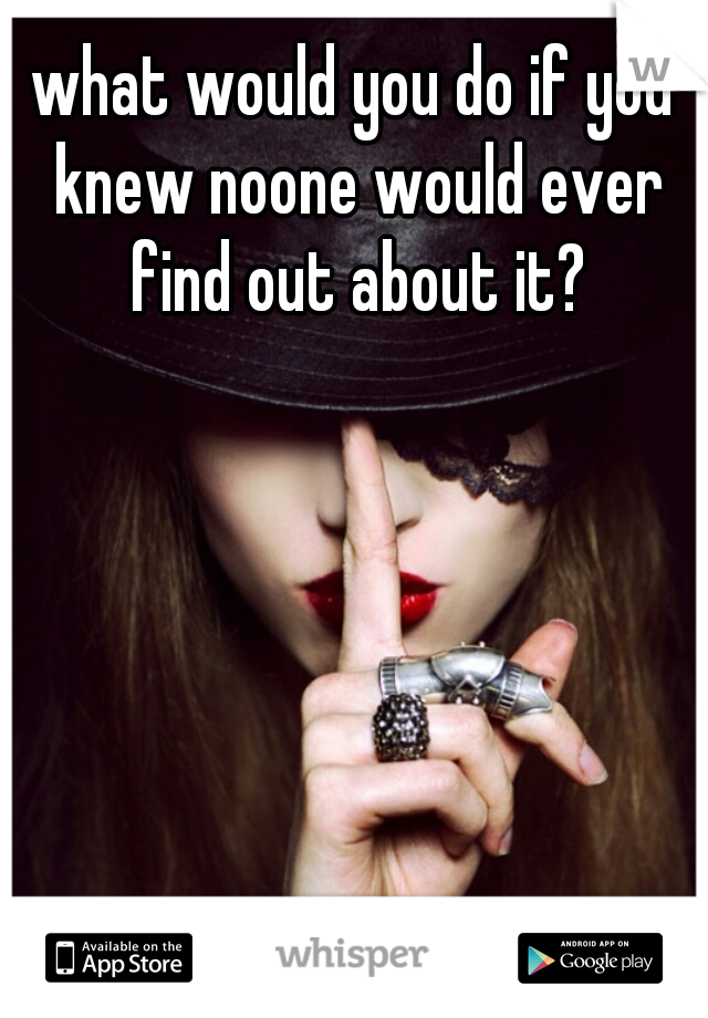 what would you do if you knew noone would ever find out about it?