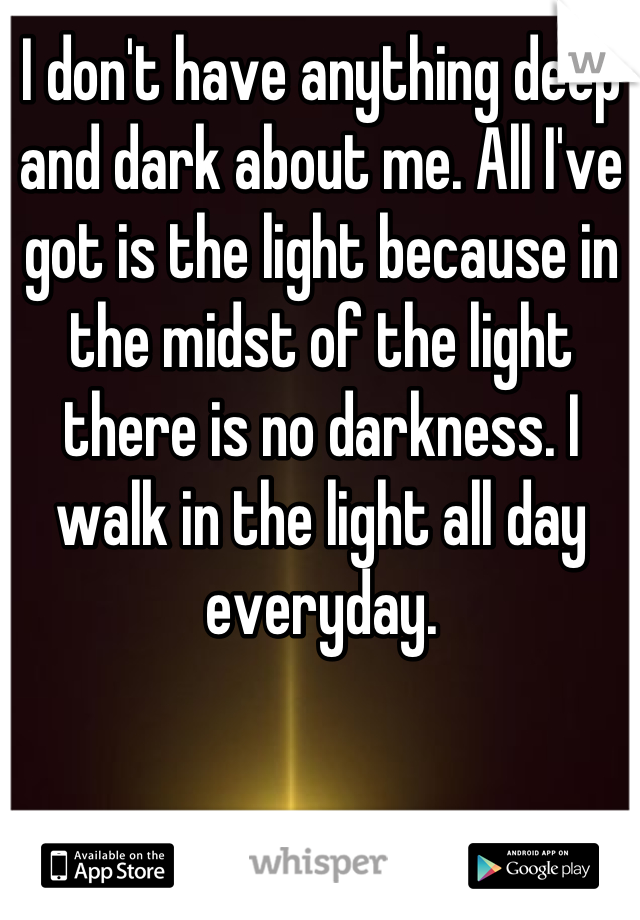 I don't have anything deep and dark about me. All I've got is the light because in the midst of the light there is no darkness. I walk in the light all day everyday.