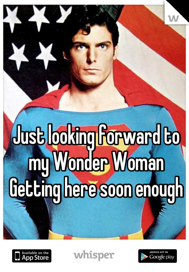 Just looking forward to my Wonder Woman  Getting here soon enough