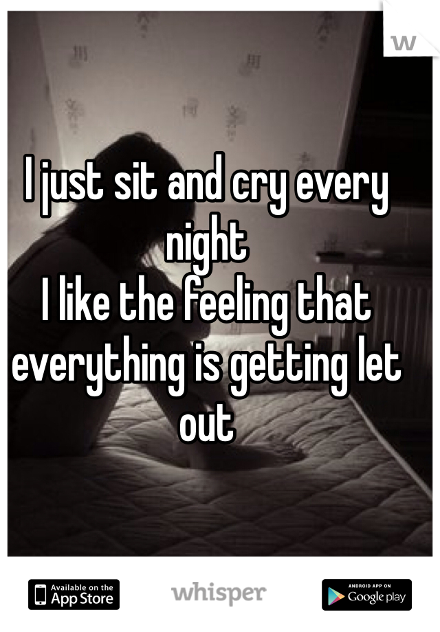 I just sit and cry every night  I like the feeling that everything is getting let out