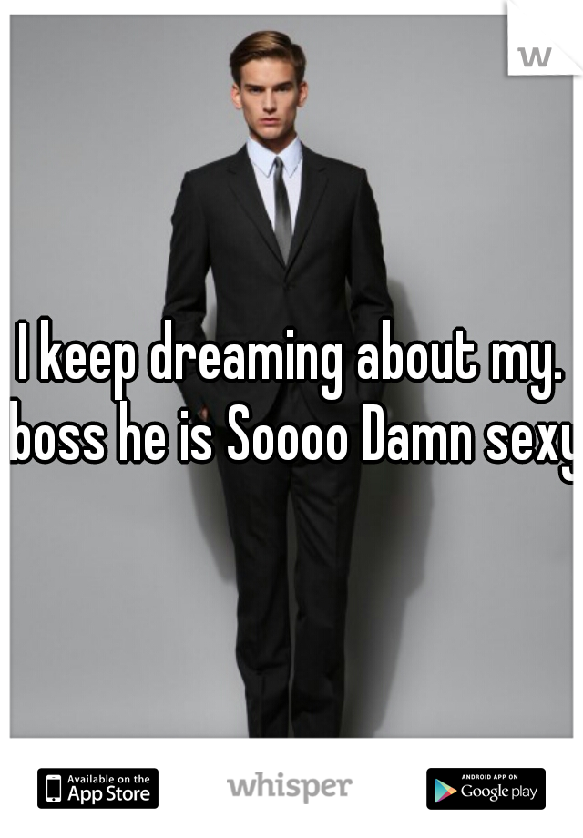 I keep dreaming about my. boss he is Soooo Damn sexy