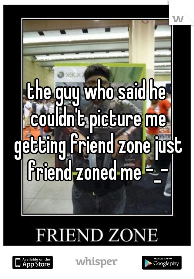 the guy who said he couldn't picture me getting friend zone just friend zoned me -_-