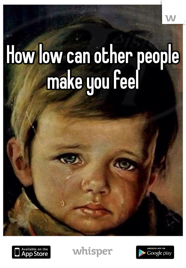 How low can other people make you feel