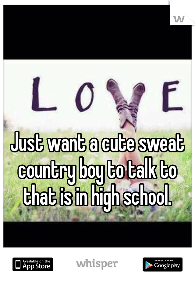 Just want a cute sweat country boy to talk to that is in high school.