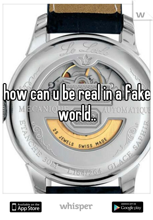 how can u be real in a fake world..