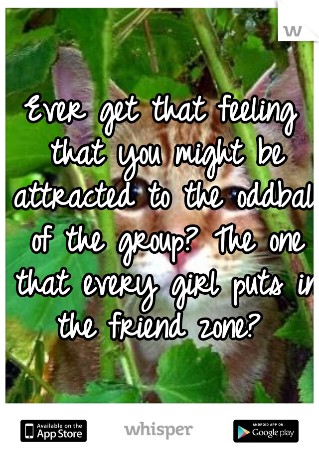 Ever get that feeling that you might be attracted to the oddball of the group? The one that every girl puts in the friend zone?