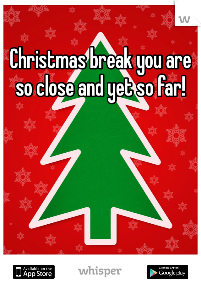 Christmas break you are so close and yet so far!