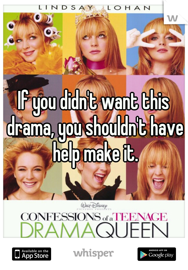If you didn't want this drama, you shouldn't have help make it.