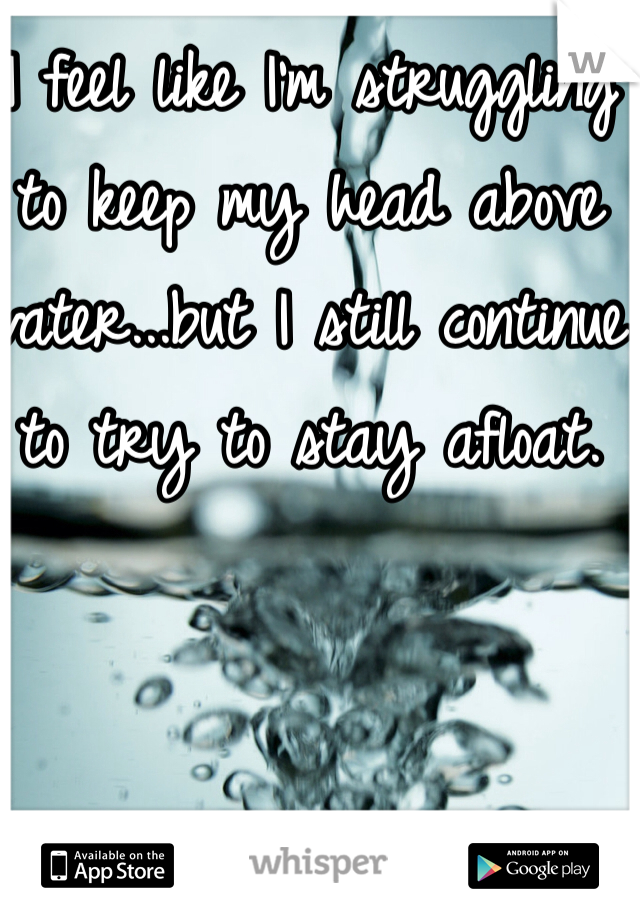 I feel like I'm struggling to keep my head above water...but I still continue to try to stay afloat.