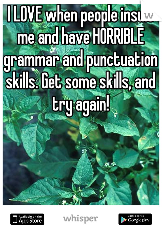 I LOVE when people insult me and have HORRIBLE grammar and punctuation skills. Get some skills, and try again!