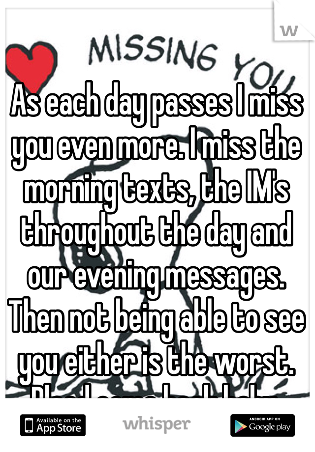 As each day passes I miss you even more. I miss the morning texts, the IM's throughout the day and our evening messages.  Then not being able to see you either is the worst. Plead come back baby.