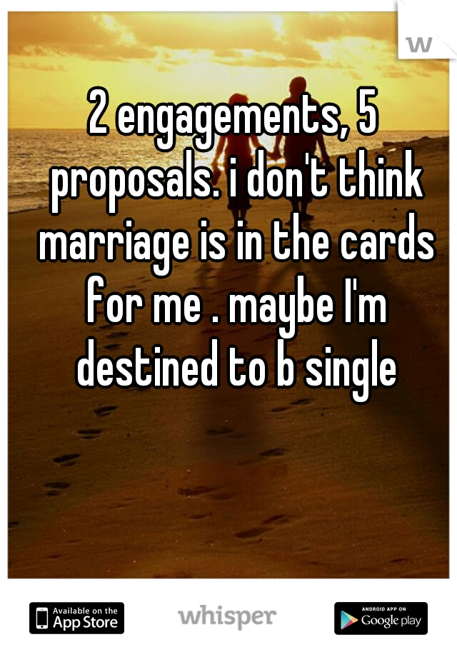 2 engagements, 5 proposals. i don't think marriage is in the cards for me . maybe I'm destined to b single