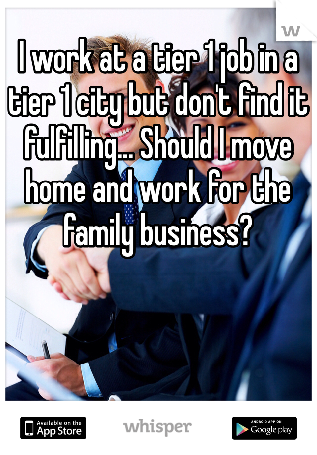 I work at a tier 1 job in a tier 1 city but don't find it fulfilling... Should I move home and work for the family business?