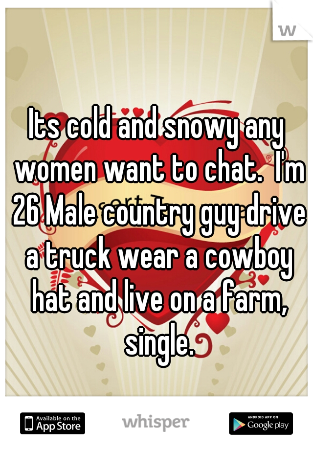 Its cold and snowy any women want to chat.  I'm 26 Male country guy drive a truck wear a cowboy hat and live on a farm, single.