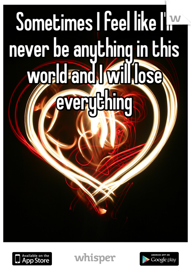 Sometimes I feel like I'll never be anything in this world and I will lose everything