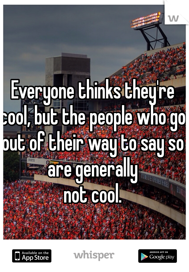 Everyone thinks they're cool, but the people who go out of their way to say so are generally not cool.