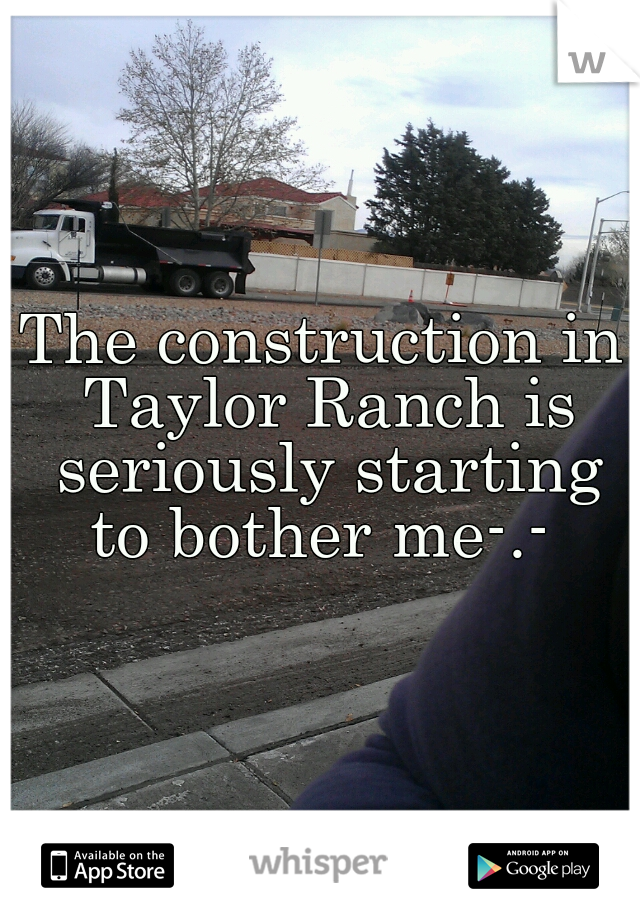 The construction in Taylor Ranch is seriously starting to bother me-.-