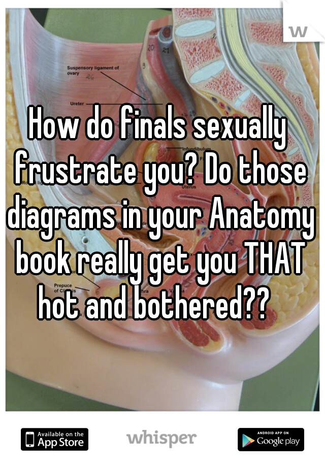 How do finals sexually frustrate you? Do those diagrams in your Anatomy book really get you THAT hot and bothered??