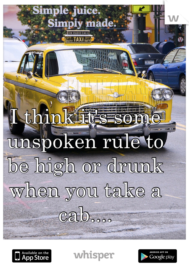 I think it's some unspoken rule to be high or drunk when you take a cab....