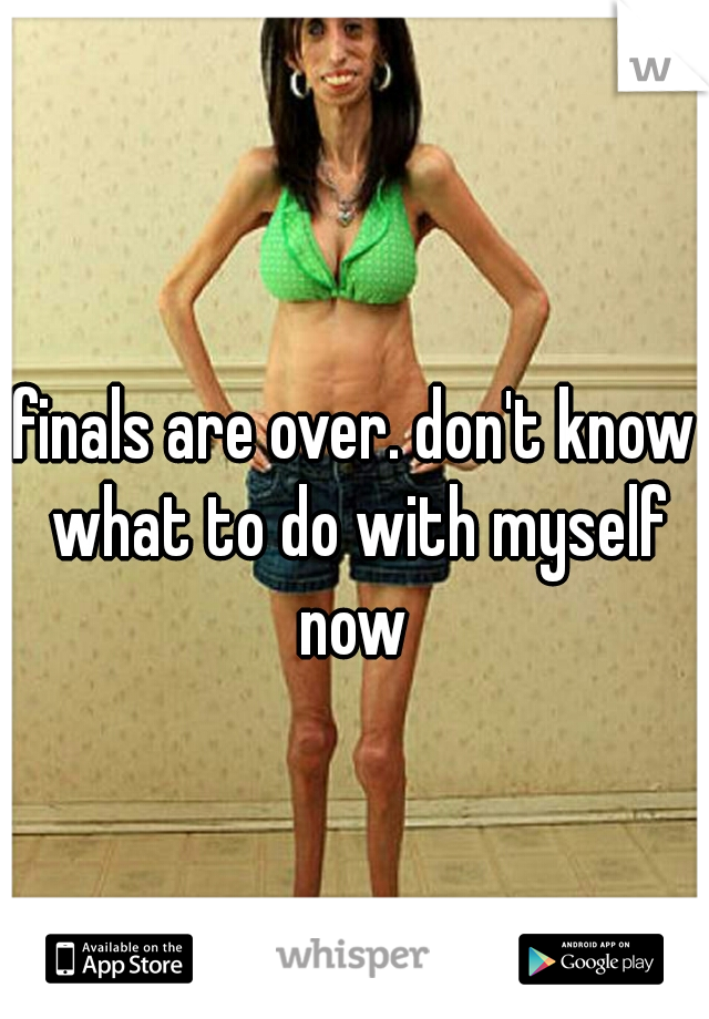 finals are over. don't know what to do with myself now