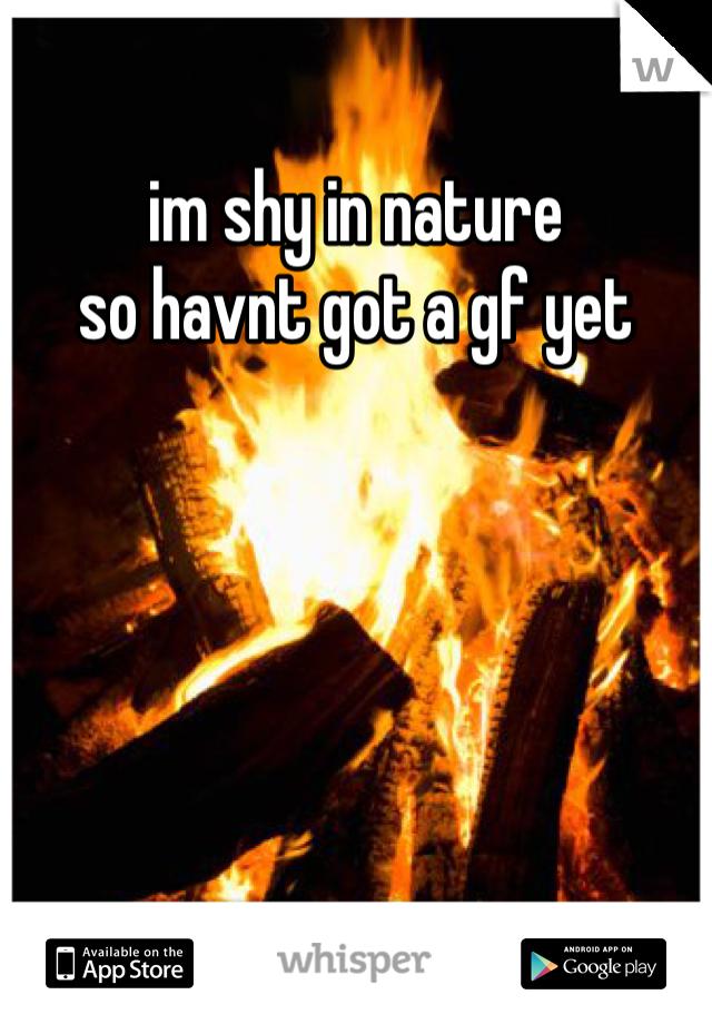 im shy in nature so havnt got a gf yet