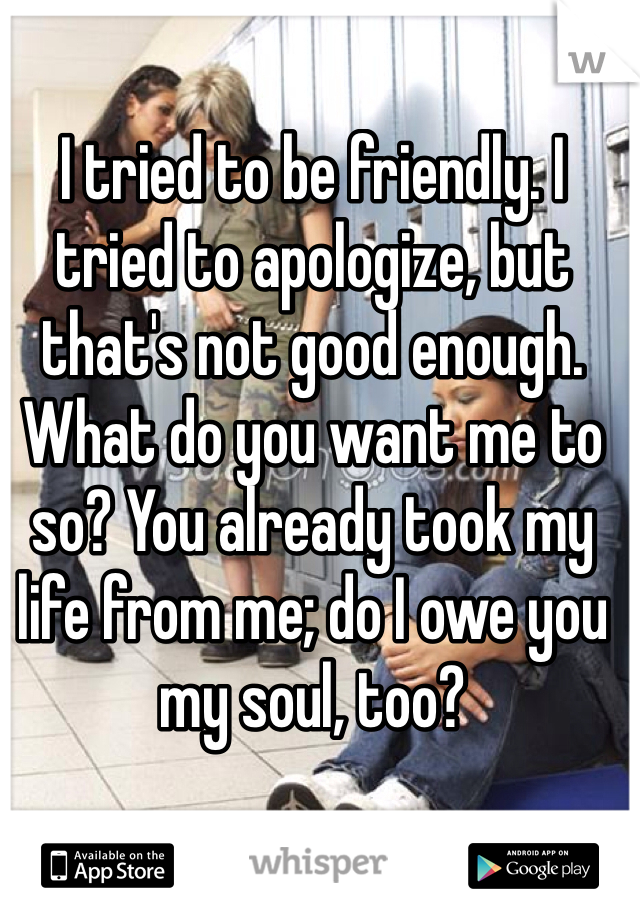 I tried to be friendly. I tried to apologize, but that's not good enough. What do you want me to so? You already took my life from me; do I owe you my soul, too?