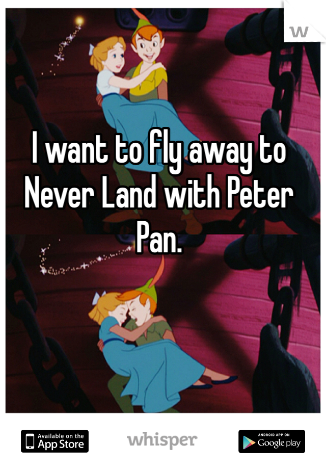 I want to fly away to Never Land with Peter Pan.