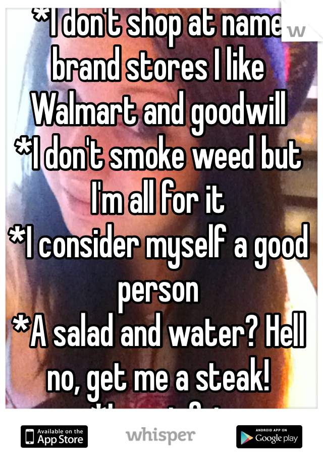 *I don't shop at name brand stores I like Walmart and goodwill *I don't smoke weed but I'm all for it *I consider myself a good person *A salad and water? Hell no, get me a steak! *Im not fat