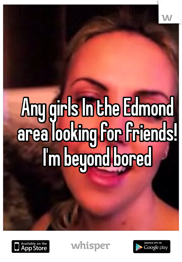 Any girls In the Edmond area looking for friends! I'm beyond bored