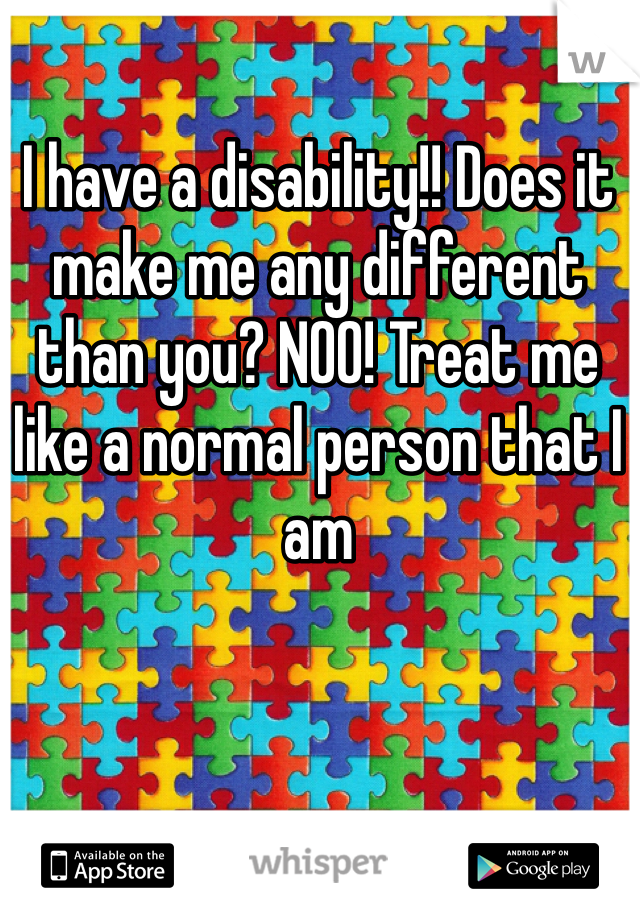 I have a disability!! Does it make me any different than you? NOO! Treat me like a normal person that I am