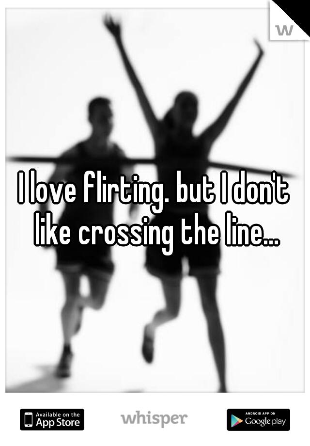 I love flirting. but I don't like crossing the line...