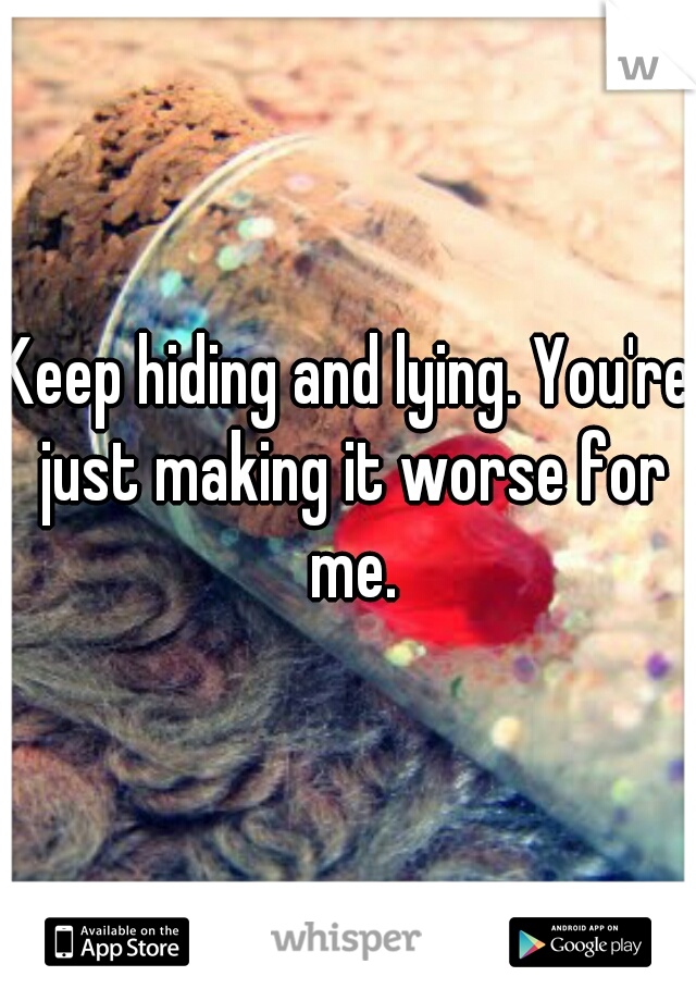 Keep hiding and lying. You're just making it worse for me.