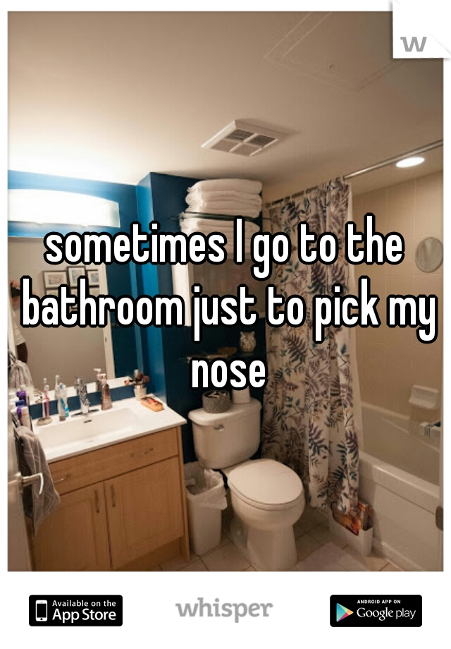 sometimes I go to the bathroom just to pick my nose