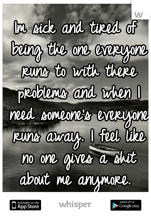 Im sick and tired of being the one everyone runs to with there problems and when I need someone's everyone runs away. I feel like no one gives a shit about me anymore.