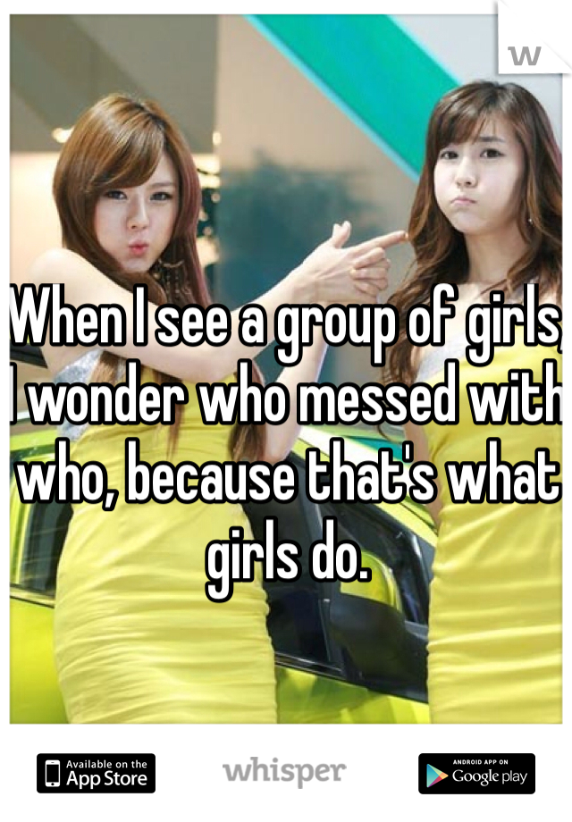 When I see a group of girls, I wonder who messed with who, because that's what girls do.