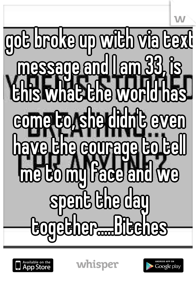 I got broke up with via text message and I am 33, is this what the world has come to, she didn't even have the courage to tell me to my face and we spent the day together.....Bitches