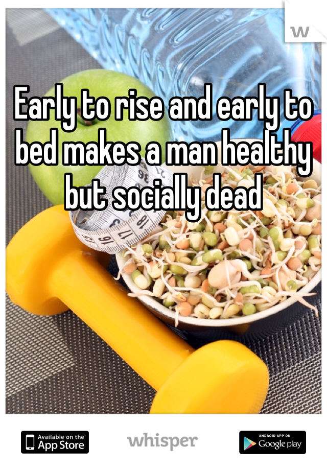 Early to rise and early to bed makes a man healthy but socially dead