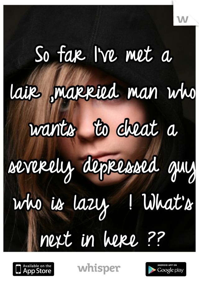 So far I've met a  lair ,married man who wants  to cheat a  severely depressed guy who is lazy  ! What's next in here ??