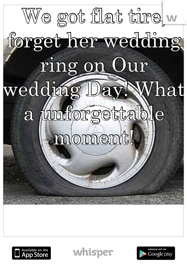 We got flat tire, forget her wedding ring on Our wedding Day! What a unforgettable moment!