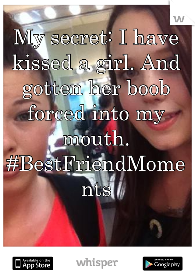 My secret: I have kissed a girl. And gotten her boob forced into my mouth.  #BestFriendMoments