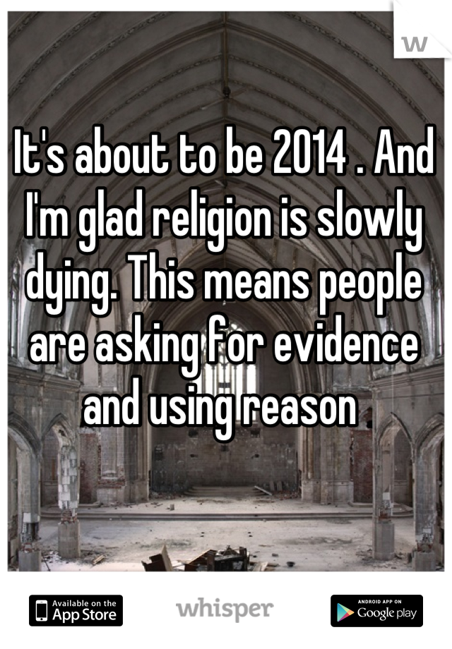 It's about to be 2014 . And I'm glad religion is slowly dying. This means people are asking for evidence and using reason