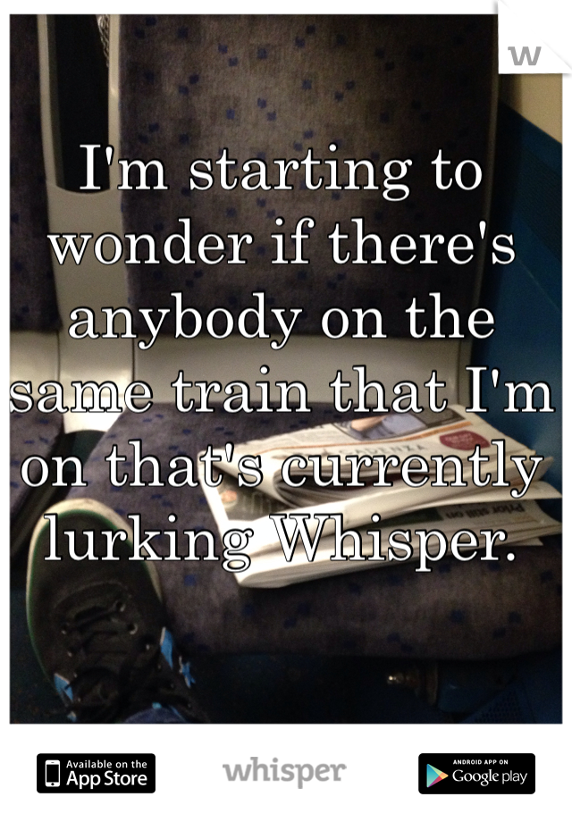 I'm starting to wonder if there's anybody on the same train that I'm on that's currently lurking Whisper.