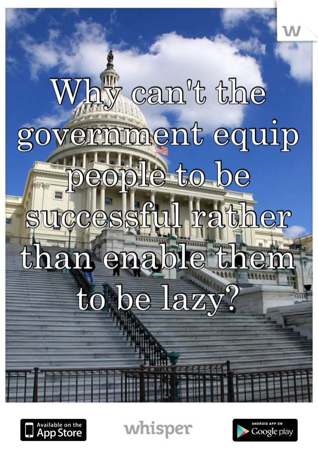 Why can't the government equip people to be successful rather than enable them to be lazy?