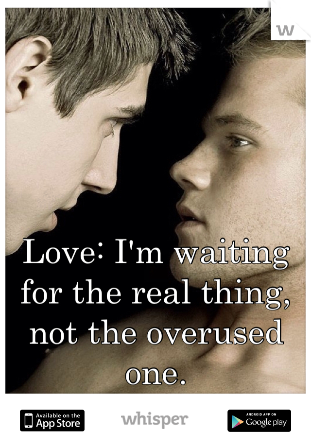 Love: I'm waiting for the real thing, not the overused one.