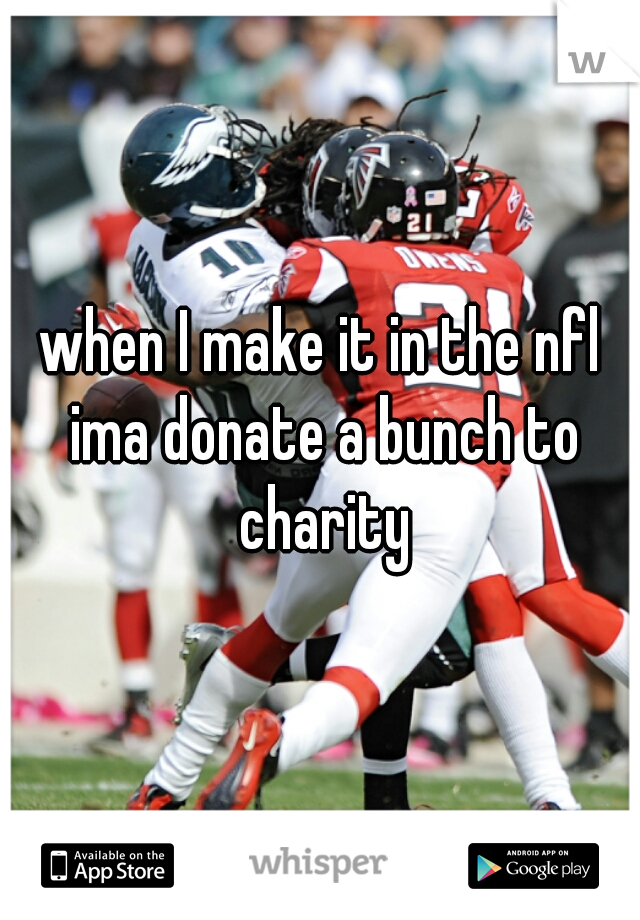 when I make it in the nfl ima donate a bunch to charity