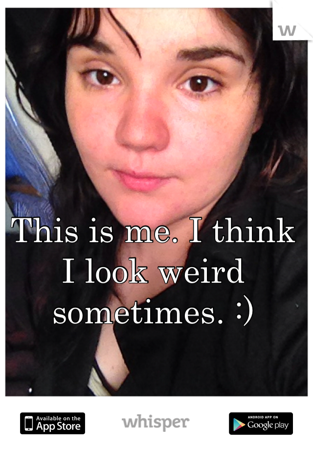 This is me. I think I look weird sometimes. :)