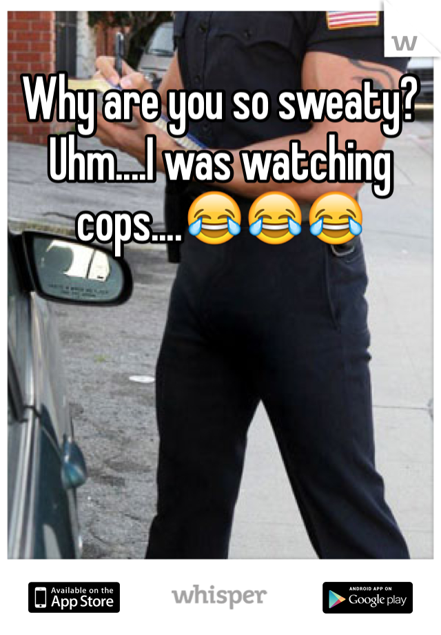 Why are you so sweaty? Uhm....I was watching cops....😂😂😂