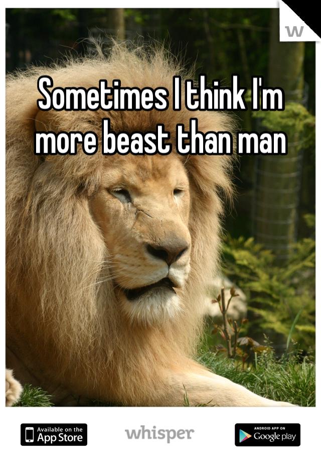 Sometimes I think I'm more beast than man