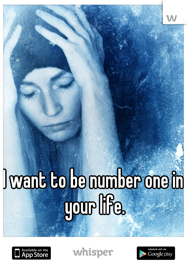 I want to be number one in your life.